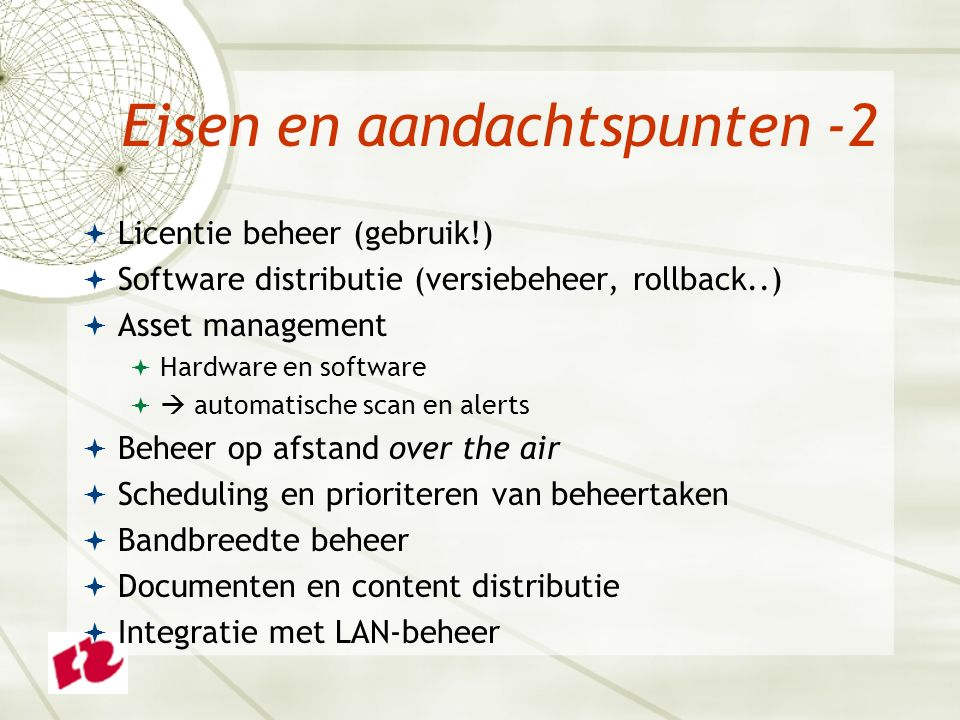 Eisen en aandachtspunten -2  Licentie beheer (gebruik!)  Software distributie (versiebeheer, rollback..)  Asset management  Hardware en software   automatische scan en alerts  Beheer op afstand over the air  Scheduling en prioriteren van beheertaken  Bandbreedte beheer  Documenten en content distributie  Integratie met LAN-beheer