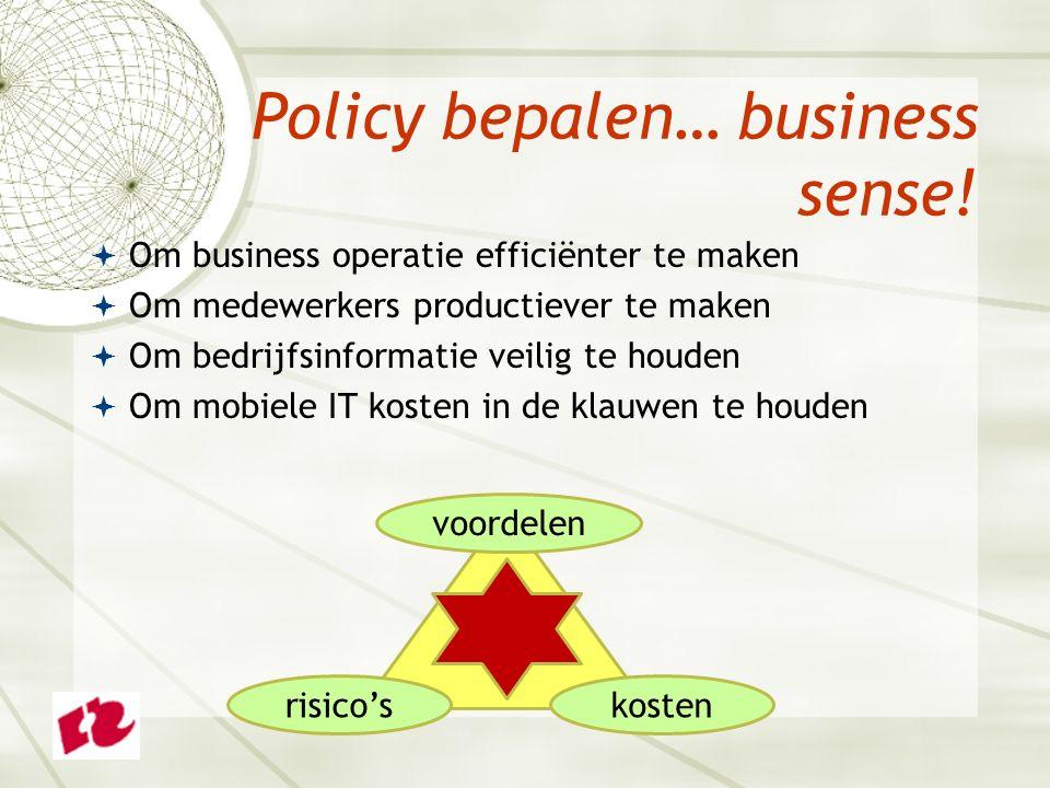  Om business operatie efficiënter te maken  Om medewerkers productiever te maken  Om bedrijfsinformatie veilig te houden  Om mobiele IT kosten in de klauwen te houden Policy bepalen… business sense.