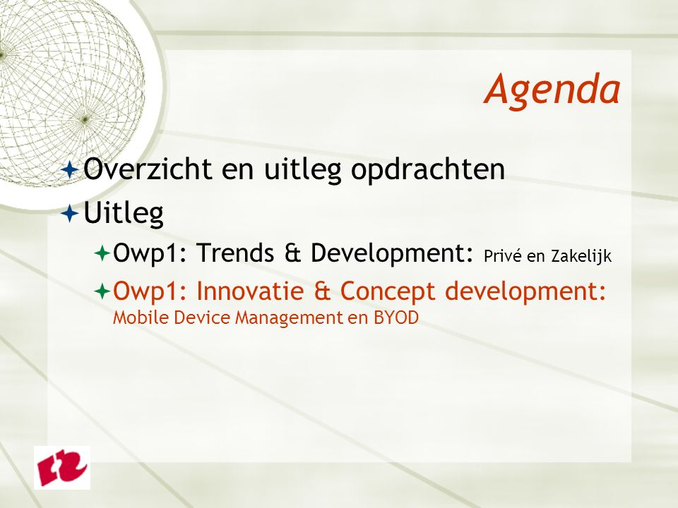 Agenda  Overzicht en uitleg opdrachten  Uitleg  Owp1: Trends & Development: Privé en Zakelijk  Owp1: Innovatie & Concept development: Mobile Device Management en BYOD