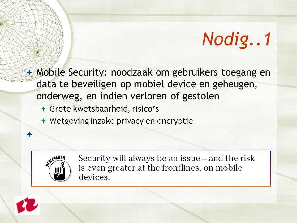 Nodig..1  Mobile Security: noodzaak om gebruikers toegang en data te beveiligen op mobiel device en geheugen, onderweg, en indien verloren of gestolen  Grote kwetsbaarheid, risico's  Wetgeving inzake privacy en encryptie 