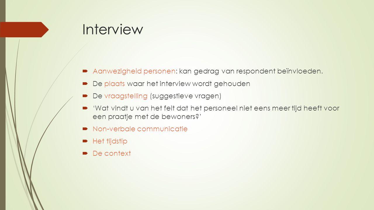 Interview  Aanwezigheid personen: kan gedrag van respondent beïnvloeden.  De plaats waar het interview wordt gehouden  De vraagstelling (suggestiev