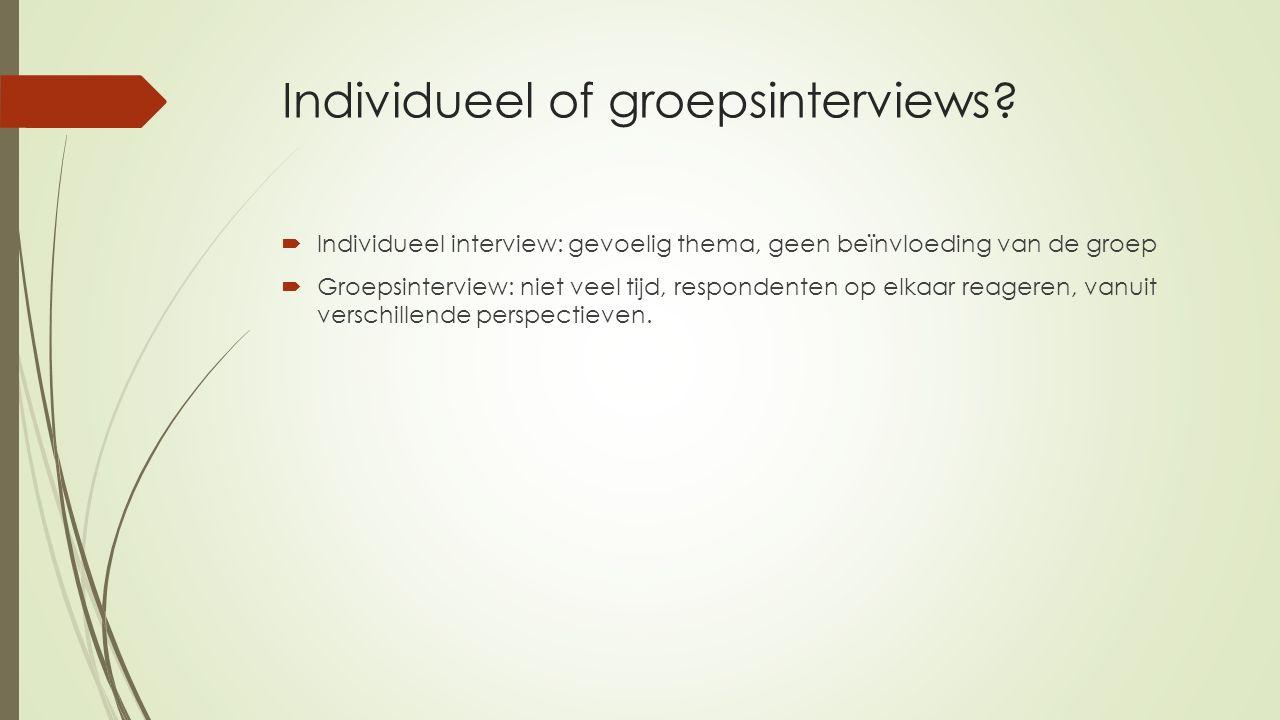 Individueel of groepsinterviews?  Individueel interview: gevoelig thema, geen beïnvloeding van de groep  Groepsinterview: niet veel tijd, respondent