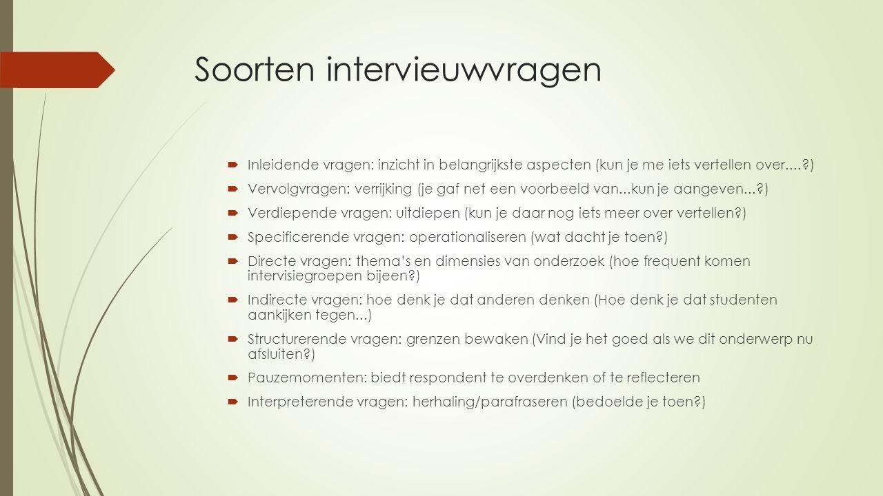 Soorten intervieuwvragen  Inleidende vragen: inzicht in belangrijkste aspecten (kun je me iets vertellen over....?)  Vervolgvragen: verrijking (je g