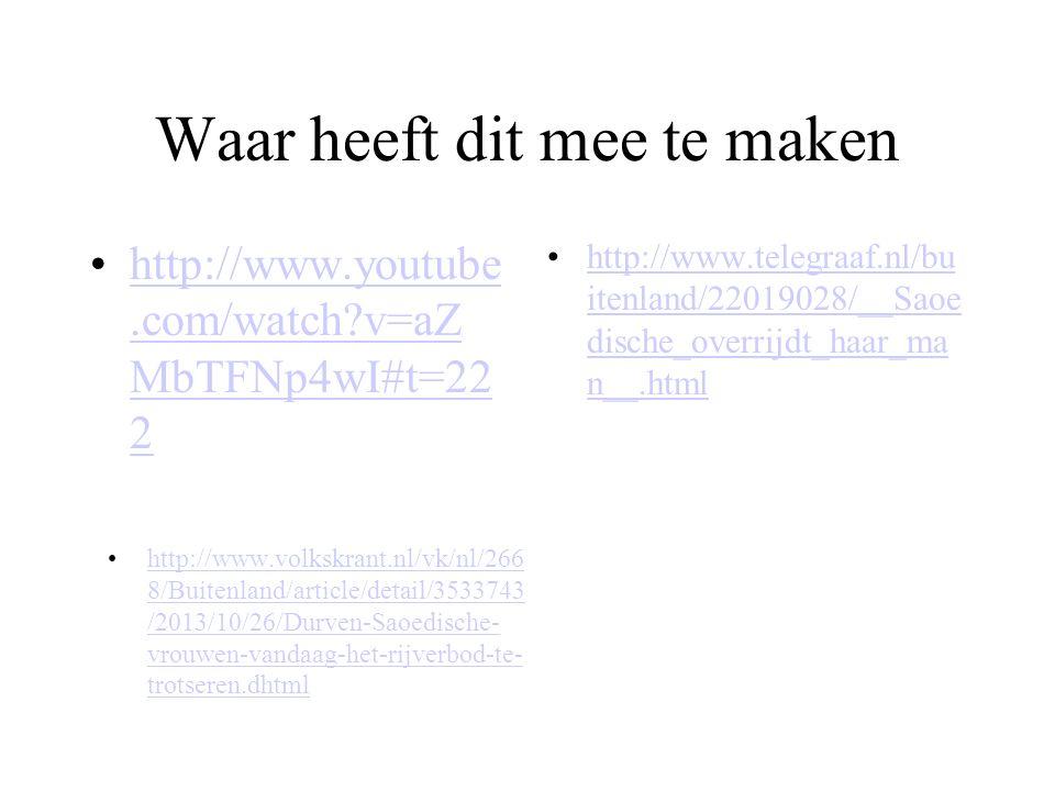 Waar heeft dit mee te maken http://www.youtube.com/watch v=aZ MbTFNp4wI#t=22 2http://www.youtube.com/watch v=aZ MbTFNp4wI#t=22 2 http://www.telegraaf.nl/bu itenland/22019028/__Saoe dische_overrijdt_haar_ma n__.htmlhttp://www.telegraaf.nl/bu itenland/22019028/__Saoe dische_overrijdt_haar_ma n__.html http://www.volkskrant.nl/vk/nl/266 8/Buitenland/article/detail/3533743 /2013/10/26/Durven-Saoedische- vrouwen-vandaag-het-rijverbod-te- trotseren.dhtmlhttp://www.volkskrant.nl/vk/nl/266 8/Buitenland/article/detail/3533743 /2013/10/26/Durven-Saoedische- vrouwen-vandaag-het-rijverbod-te- trotseren.dhtml