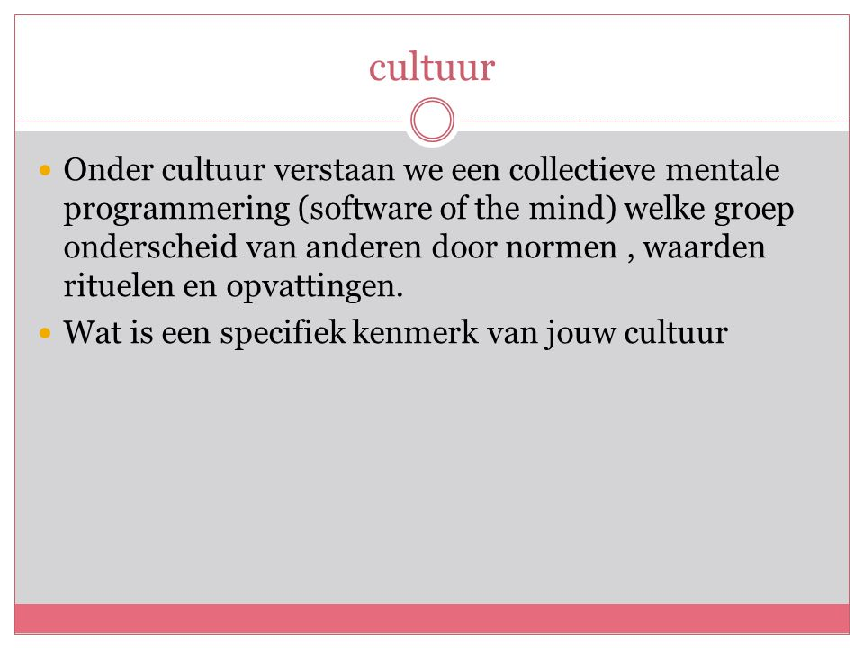 cultuur Onder cultuur verstaan we een collectieve mentale programmering (software of the mind) welke groep onderscheid van anderen door normen, waarde