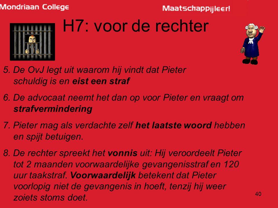 40 H7: voor de rechter 5. De OvJ legt uit waarom hij vindt dat Pieter schuldig is en eist een straf 6. De advocaat neemt het dan op voor Pieter en vra