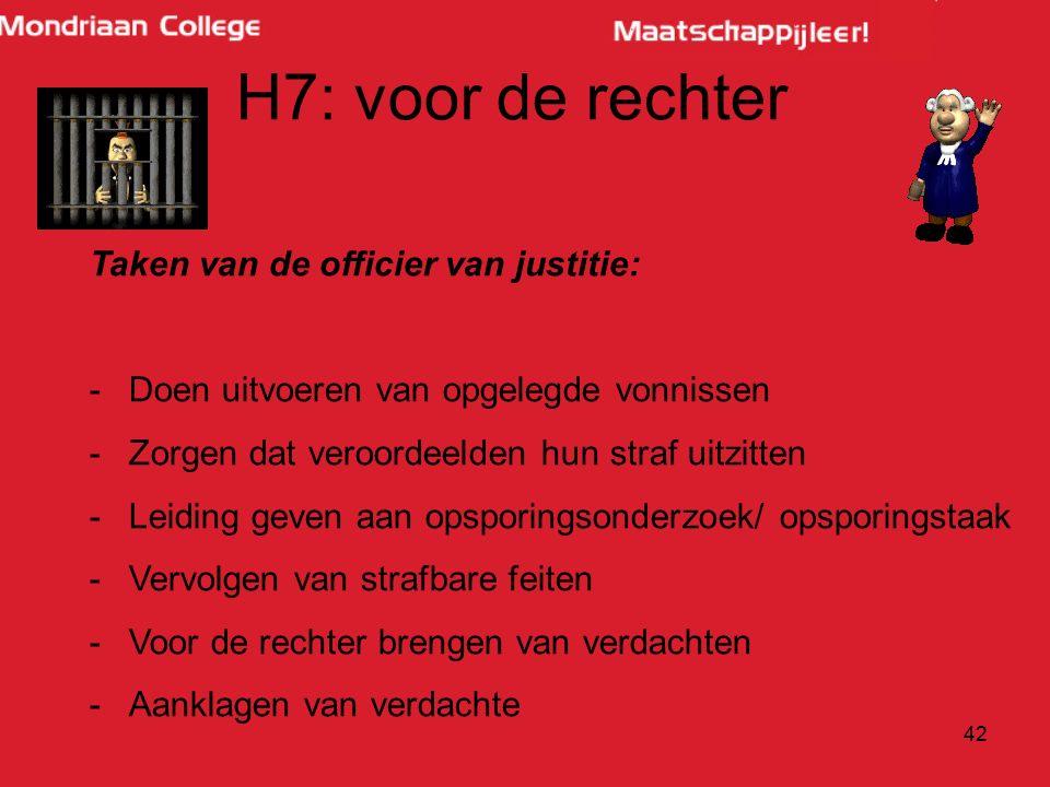 42 H7: voor de rechter Taken van de officier van justitie: -Doen uitvoeren van opgelegde vonnissen -Zorgen dat veroordeelden hun straf uitzitten -Leiding geven aan opsporingsonderzoek/ opsporingstaak -Vervolgen van strafbare feiten -Voor de rechter brengen van verdachten -Aanklagen van verdachte