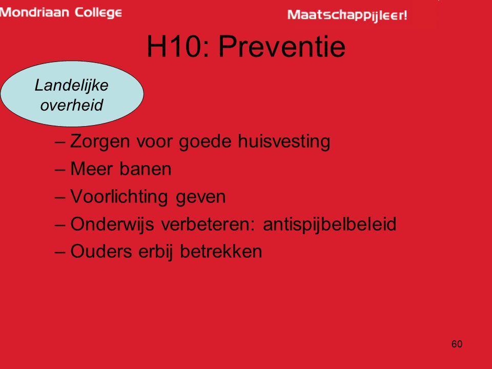 H10: Preventie –Zorgen voor goede huisvesting –Meer banen –Voorlichting geven –Onderwijs verbeteren: antispijbelbeleid –Ouders erbij betrekken 60 Landelijke overheid