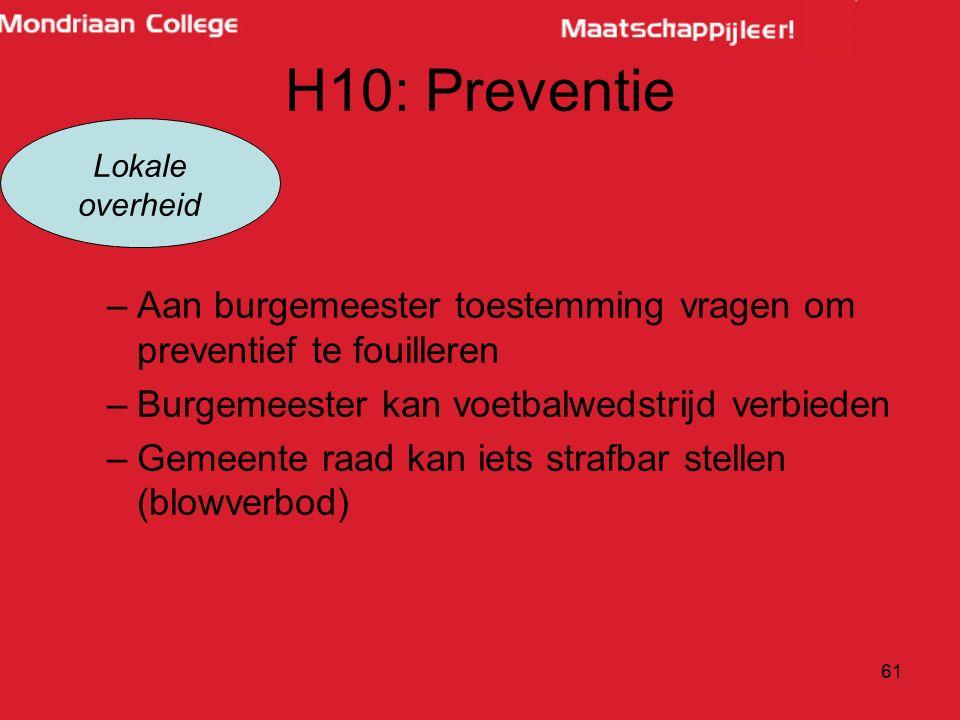H10: Preventie –Aan burgemeester toestemming vragen om preventief te fouilleren –Burgemeester kan voetbalwedstrijd verbieden –Gemeente raad kan iets s