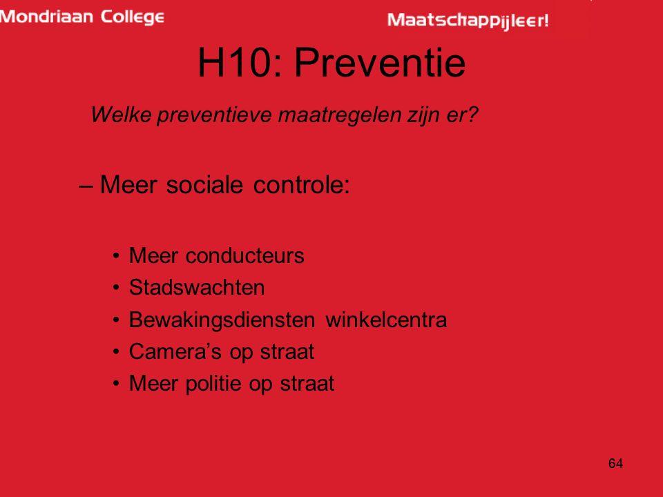 H10: Preventie –Meer sociale controle: Meer conducteurs Stadswachten Bewakingsdiensten winkelcentra Camera's op straat Meer politie op straat 64 Welke