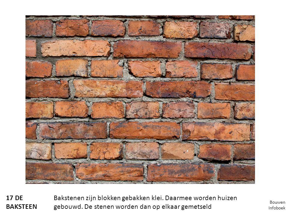 17 DE BAKSTEEN Bakstenen zijn blokken gebakken klei. Daarmee worden huizen gebouwd. De stenen worden dan op elkaar gemetseld Bouwen Infoboek