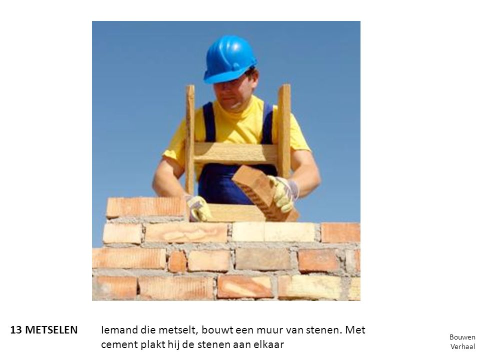 13 METSELENIemand die metselt, bouwt een muur van stenen. Met cement plakt hij de stenen aan elkaar Bouwen Verhaal