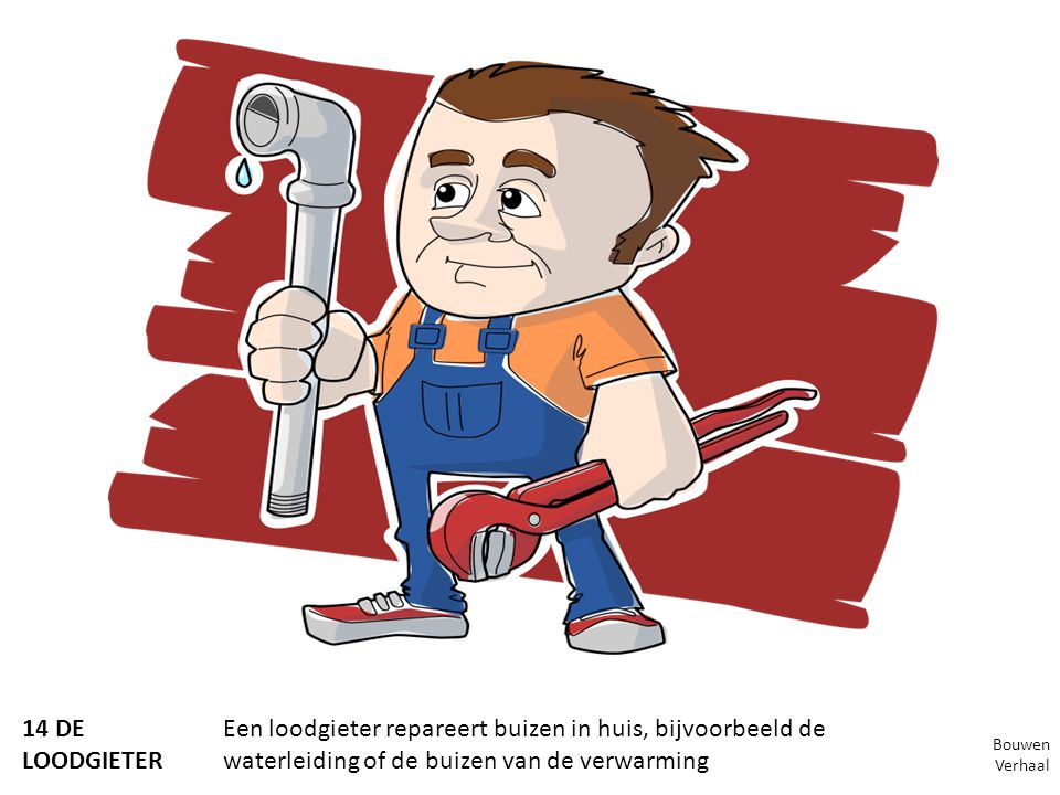 14 DE LOODGIETER Een loodgieter repareert buizen in huis, bijvoorbeeld de waterleiding of de buizen van de verwarming Bouwen Verhaal