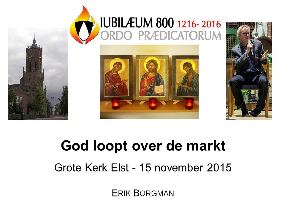 God loopt over de markt Grote Kerk Elst - 15 november 2015 E RIK B ORGMAN