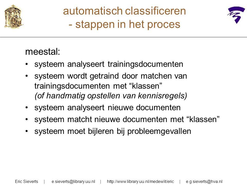 automatisch classificeren - stappen in het proces meestal: systeem analyseert trainingsdocumenten systeem wordt getraind door matchen van trainingsdocumenten met klassen (of handmatig opstellen van kennisregels) systeem analyseert nieuwe documenten systeem matcht nieuwe documenten met klassen systeem moet bijleren bij probleemgevallen Eric Sieverts | e.sieverts@library.uu.nl | http://www.library.uu.nl/medew/it/eric | e.g.sieverts@hva.nl