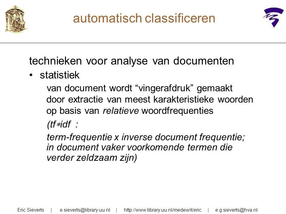 automatisch classificeren technieken voor analyse van documenten statistiek van document wordt vingerafdruk gemaakt door extractie van meest karakteristieke woorden op basis van relatieve woordfrequenties (tf  idf : term-frequentie x inverse document frequentie; in document vaker voorkomende termen die verder zeldzaam zijn) Eric Sieverts | e.sieverts@library.uu.nl | http://www.library.uu.nl/medew/it/eric | e.g.sieverts@hva.nl