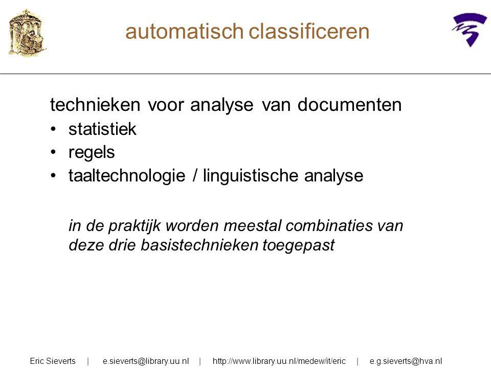 automatisch classificeren technieken voor analyse van documenten statistiek regels taaltechnologie / linguistische analyse in de praktijk worden meestal combinaties van deze drie basistechnieken toegepast Eric Sieverts | e.sieverts@library.uu.nl | http://www.library.uu.nl/medew/it/eric | e.g.sieverts@hva.nl