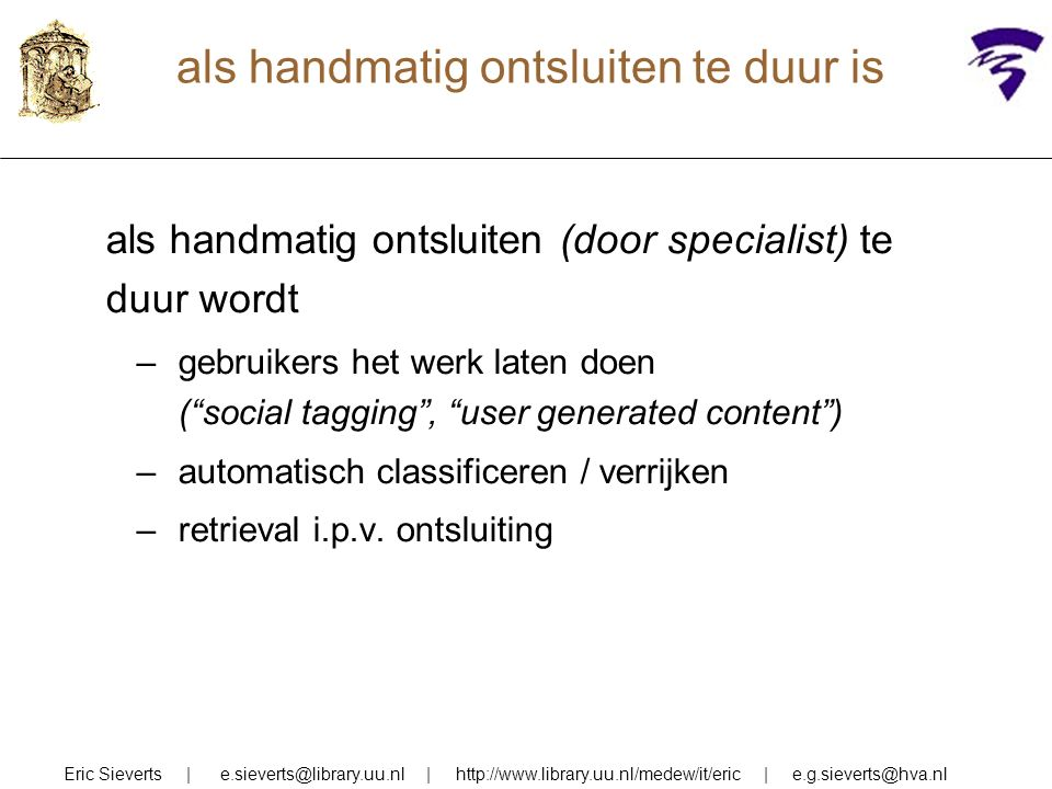 nadelen van klassieke oplossing gebrek aan flexibiliteit (schrik van de gebruiker/vakspecialist, maar niet meer bij folksonomy / tagging) je moet (kunstmatige) informatietaal gebruiken (schrik van de ergonoom, maar daar zijn wel oplossingen voor) duur omdat mensen termen moeten toekennen (schrik van de manager, en ook automatische toekenning vergt nog veel handwerk) Eric Sieverts   e.sieverts@library.uu.nl   http://www.library.uu.nl/medew/it/eric   e.g.sieverts@hva.nl