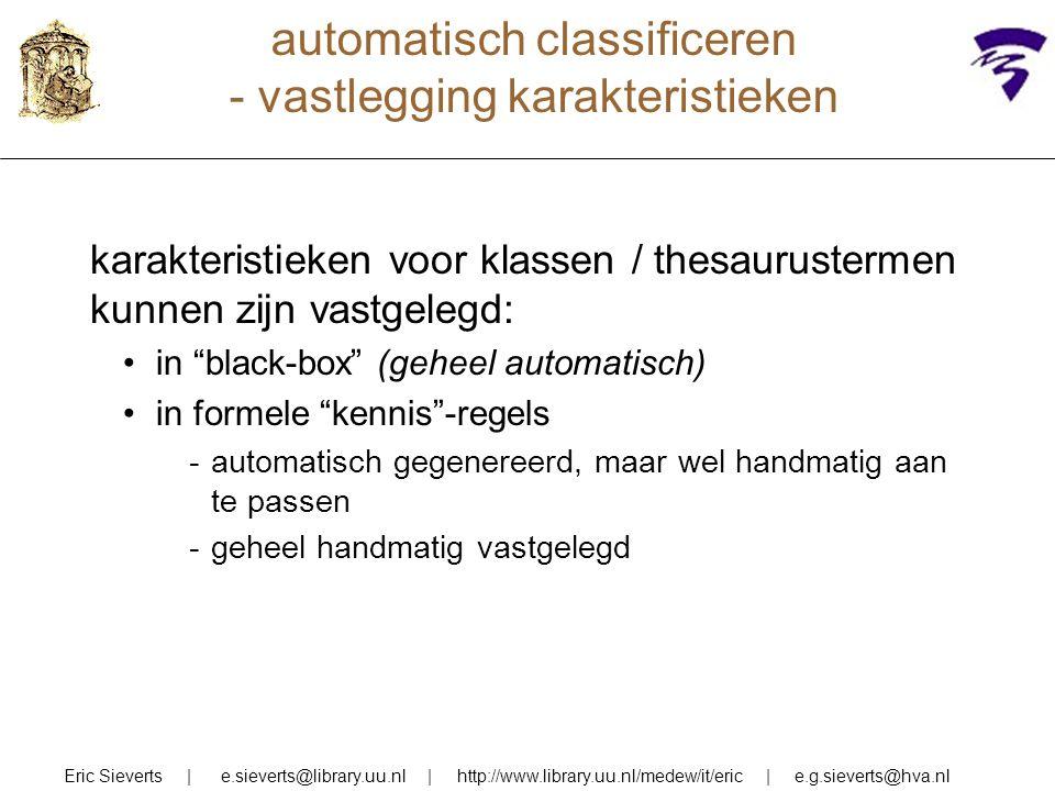 automatisch classificeren - vastlegging karakteristieken Eric Sieverts | e.sieverts@library.uu.nl | http://www.library.uu.nl/medew/it/eric | e.g.sieverts@hva.nl karakteristieken voor klassen / thesaurustermen kunnen zijn vastgelegd: in black-box (geheel automatisch) in formele kennis -regels -automatisch gegenereerd, maar wel handmatig aan te passen -geheel handmatig vastgelegd