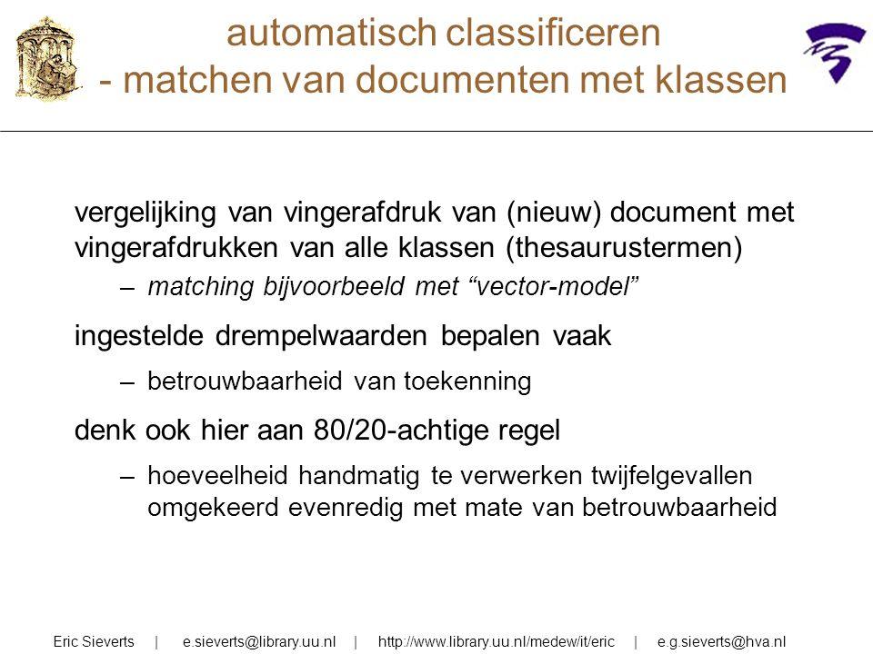 automatisch classificeren - matchen van documenten met klassen Eric Sieverts | e.sieverts@library.uu.nl | http://www.library.uu.nl/medew/it/eric | e.g.sieverts@hva.nl vergelijking van vingerafdruk van (nieuw) document met vingerafdrukken van alle klassen (thesaurustermen) –matching bijvoorbeeld met vector-model ingestelde drempelwaarden bepalen vaak –betrouwbaarheid van toekenning denk ook hier aan 80/20-achtige regel –hoeveelheid handmatig te verwerken twijfelgevallen omgekeerd evenredig met mate van betrouwbaarheid