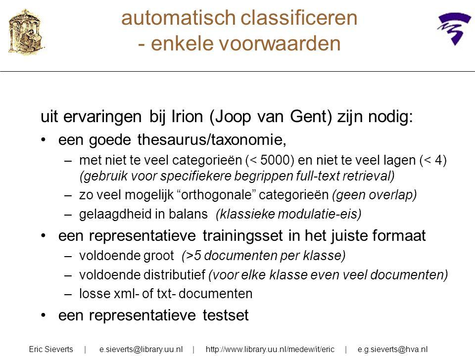 automatisch classificeren - enkele voorwaarden Eric Sieverts | e.sieverts@library.uu.nl | http://www.library.uu.nl/medew/it/eric | e.g.sieverts@hva.nl uit ervaringen bij Irion (Joop van Gent) zijn nodig: een goede thesaurus/taxonomie, –met niet te veel categorieën (< 5000) en niet te veel lagen (< 4) (gebruik voor specifiekere begrippen full-text retrieval) –zo veel mogelijk orthogonale categorieën (geen overlap) –gelaagdheid in balans (klassieke modulatie-eis) een representatieve trainingsset in het juiste formaat –voldoende groot (>5 documenten per klasse) –voldoende distributief (voor elke klasse even veel documenten) –losse xml- of txt- documenten een representatieve testset