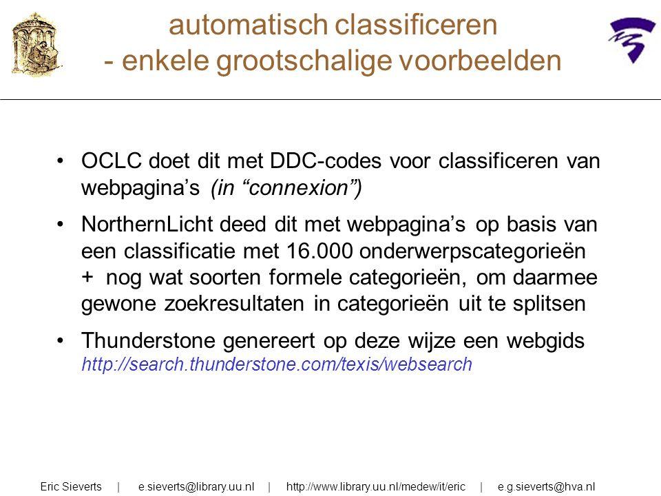 automatisch classificeren - enkele grootschalige voorbeelden Eric Sieverts | e.sieverts@library.uu.nl | http://www.library.uu.nl/medew/it/eric | e.g.sieverts@hva.nl OCLC doet dit met DDC-codes voor classificeren van webpagina's (in connexion ) NorthernLicht deed dit met webpagina's op basis van een classificatie met 16.000 onderwerpscategorieën + nog wat soorten formele categorieën, om daarmee gewone zoekresultaten in categorieën uit te splitsen Thunderstone genereert op deze wijze een webgids http://search.thunderstone.com/texis/websearch