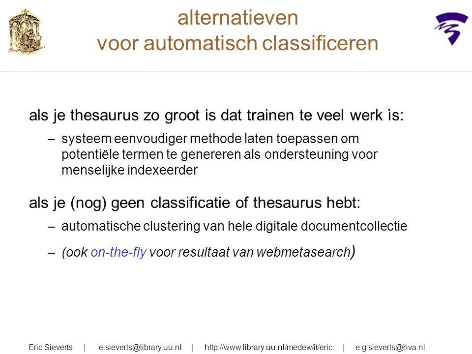 alternatieven voor automatisch classificeren Eric Sieverts | e.sieverts@library.uu.nl | http://www.library.uu.nl/medew/it/eric | e.g.sieverts@hva.nl als je thesaurus zo groot is dat trainen te veel werk ìs: –systeem eenvoudiger methode laten toepassen om potentiële termen te genereren als ondersteuning voor menselijke indexeerder als je (nog) geen classificatie of thesaurus hebt: –automatische clustering van hele digitale documentcollectie –(ook on-the-fly voor resultaat van webmetasearch )