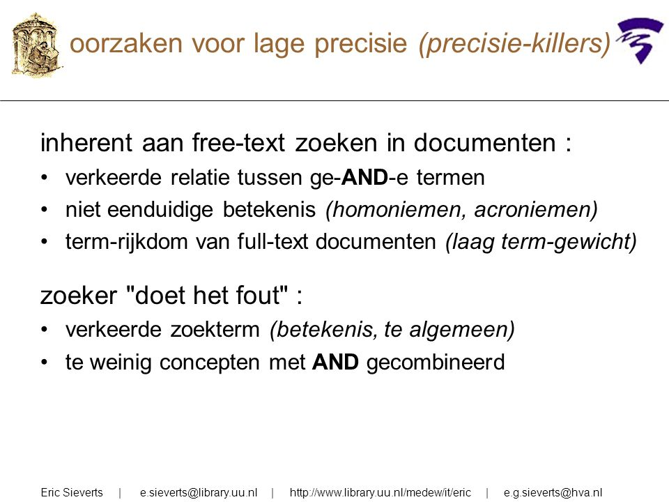 oorzaken voor lage precisie (precisie-killers) inherent aan free-text zoeken in documenten : verkeerde relatie tussen ge-AND-e termen niet eenduidige betekenis (homoniemen, acroniemen) term-rijkdom van full-text documenten (laag term-gewicht) zoeker doet het fout : verkeerde zoekterm (betekenis, te algemeen) te weinig concepten met AND gecombineerd Eric Sieverts | e.sieverts@library.uu.nl | http://www.library.uu.nl/medew/it/eric | e.g.sieverts@hva.nl