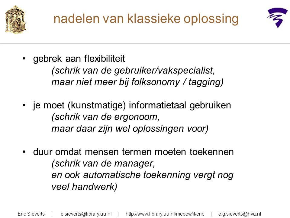 nadelen van klassieke oplossing gebrek aan flexibiliteit (schrik van de gebruiker/vakspecialist, maar niet meer bij folksonomy / tagging) je moet (kunstmatige) informatietaal gebruiken (schrik van de ergonoom, maar daar zijn wel oplossingen voor) duur omdat mensen termen moeten toekennen (schrik van de manager, en ook automatische toekenning vergt nog veel handwerk) Eric Sieverts | e.sieverts@library.uu.nl | http://www.library.uu.nl/medew/it/eric | e.g.sieverts@hva.nl