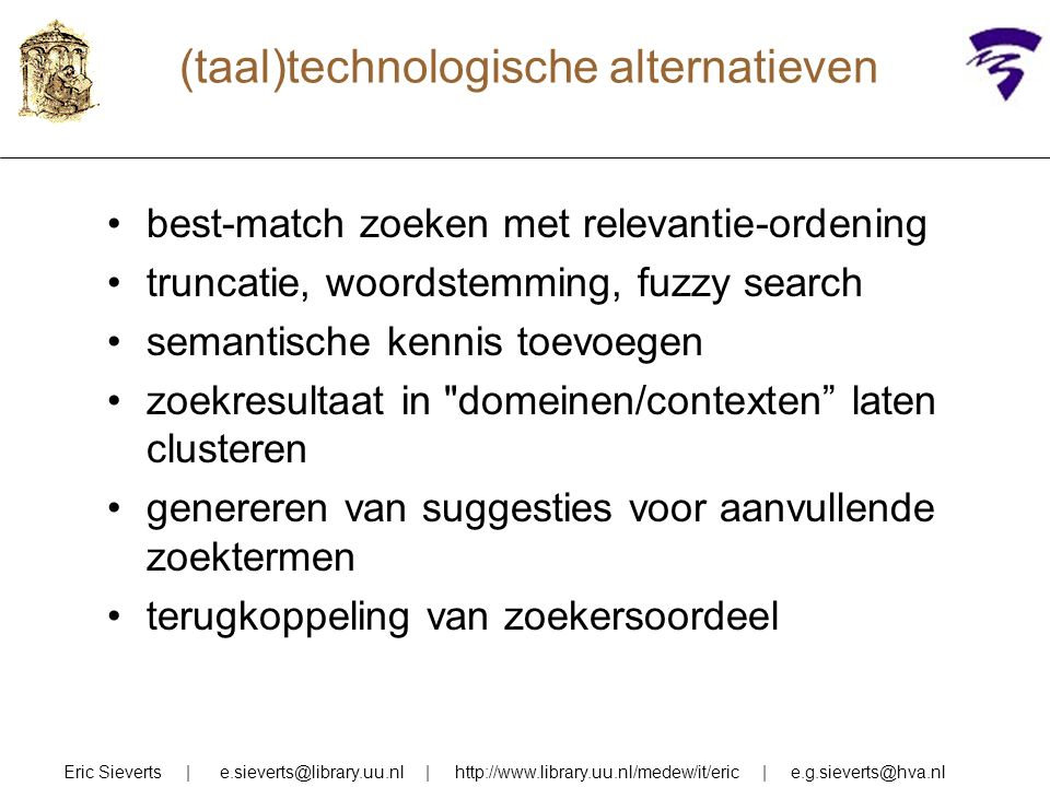 (taal)technologische alternatieven best-match zoeken met relevantie-ordening truncatie, woordstemming, fuzzy search semantische kennis toevoegen zoekresultaat in domeinen/contexten laten clusteren genereren van suggesties voor aanvullende zoektermen terugkoppeling van zoekersoordeel Eric Sieverts | e.sieverts@library.uu.nl | http://www.library.uu.nl/medew/it/eric | e.g.sieverts@hva.nl