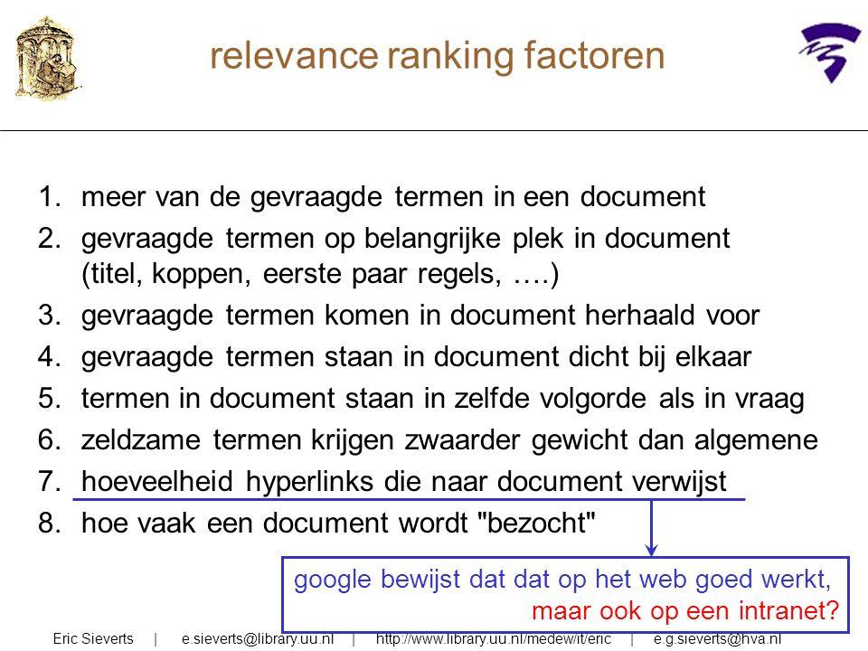 relevance ranking factoren Eric Sieverts | e.sieverts@library.uu.nl | http://www.library.uu.nl/medew/it/eric | e.g.sieverts@hva.nl 1.meer van de gevraagde termen in een document 2.gevraagde termen op belangrijke plek in document (titel, koppen, eerste paar regels, ….) 3.gevraagde termen komen in document herhaald voor 4.gevraagde termen staan in document dicht bij elkaar 5.termen in document staan in zelfde volgorde als in vraag 6.zeldzame termen krijgen zwaarder gewicht dan algemene 7.hoeveelheid hyperlinks die naar document verwijst 8.hoe vaak een document wordt bezocht google bewijst dat dat op het web goed werkt, maar ook op een intranet