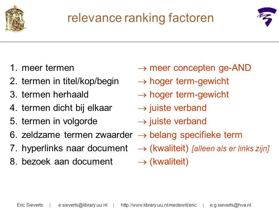 relevance ranking factoren Eric Sieverts | e.sieverts@library.uu.nl | http://www.library.uu.nl/medew/it/eric | e.g.sieverts@hva.nl 1.meer termen 2.termen in titel/kop/begin 3.termen herhaald 4.termen dicht bij elkaar 5.termen in volgorde 6.zeldzame termen zwaarder 7.hyperlinks naar document 8.bezoek aan document  meer concepten ge-AND  hoger term-gewicht  juiste verband  belang specifieke term  (kwaliteit) [alleen als er links zijn]  (kwaliteit)
