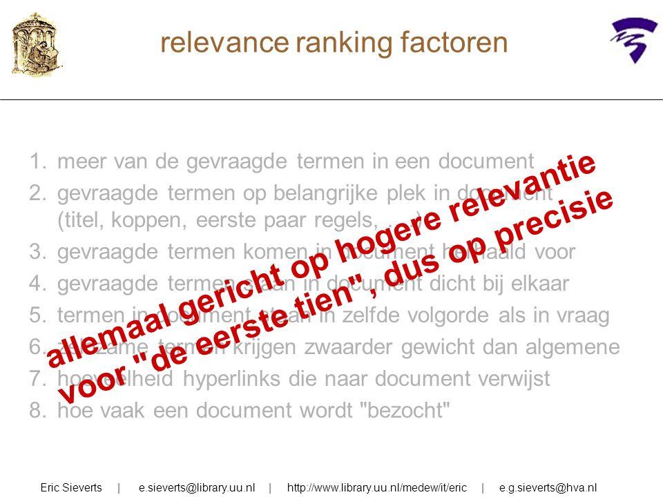 relevance ranking factoren Eric Sieverts | e.sieverts@library.uu.nl | http://www.library.uu.nl/medew/it/eric | e.g.sieverts@hva.nl 1.meer van de gevraagde termen in een document 2.gevraagde termen op belangrijke plek in document (titel, koppen, eerste paar regels, ….) 3.gevraagde termen komen in document herhaald voor 4.gevraagde termen staan in document dicht bij elkaar 5.termen in document staan in zelfde volgorde als in vraag 6.zeldzame termen krijgen zwaarder gewicht dan algemene 7.hoeveelheid hyperlinks die naar document verwijst 8.hoe vaak een document wordt bezocht allemaal gericht op hogere relevantie voor de eerste tien , dus op precisie