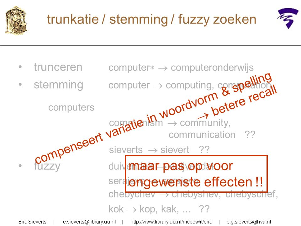 trunkatie / stemming / fuzzy zoeken Eric Sieverts | e.sieverts@library.uu.nl | http://www.library.uu.nl/medew/it/eric | e.g.sieverts@hva.nl trunceren computer   computeronderwijs stemming computer  computing, computation, computers communism  community, communication .
