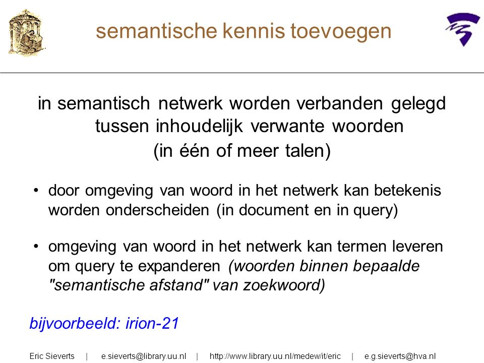 semantische kennis toevoegen in semantisch netwerk worden verbanden gelegd tussen inhoudelijk verwante woorden (in één of meer talen) door omgeving van woord in het netwerk kan betekenis worden onderscheiden (in document en in query) omgeving van woord in het netwerk kan termen leveren om query te expanderen (woorden binnen bepaalde semantische afstand van zoekwoord) Eric Sieverts | e.sieverts@library.uu.nl | http://www.library.uu.nl/medew/it/eric | e.g.sieverts@hva.nl bijvoorbeeld: irion-21