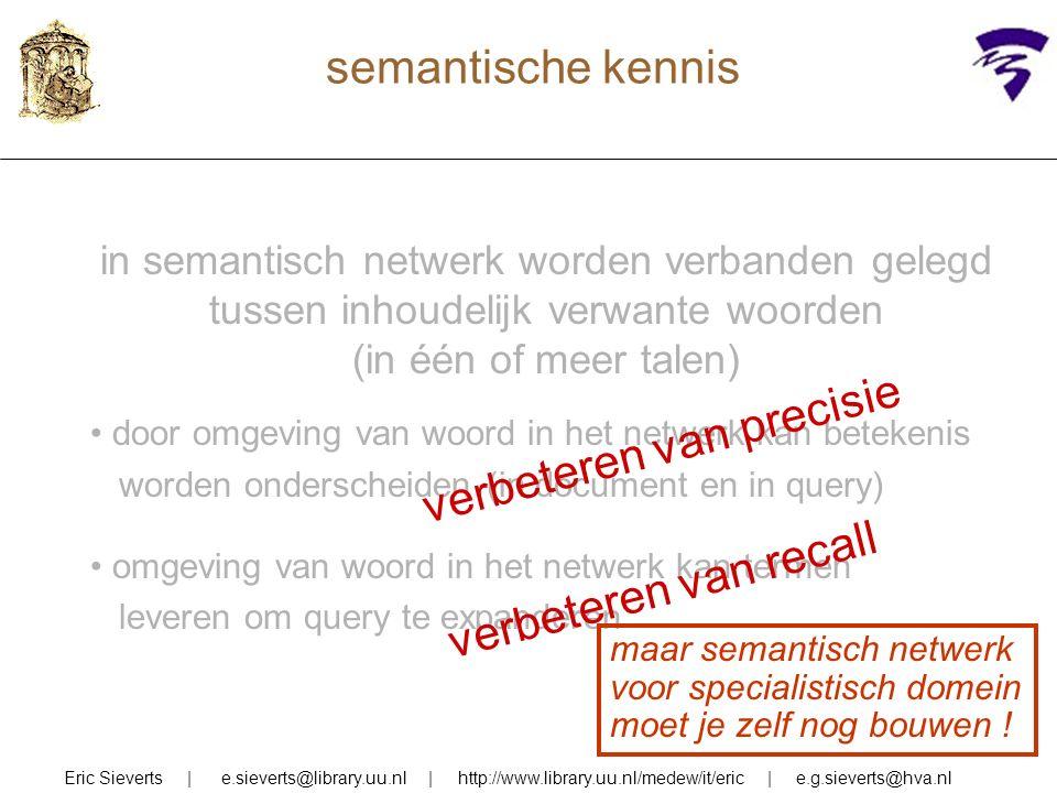 semantische kennis Eric Sieverts | e.sieverts@library.uu.nl | http://www.library.uu.nl/medew/it/eric | e.g.sieverts@hva.nl in semantisch netwerk worden verbanden gelegd tussen inhoudelijk verwante woorden (in één of meer talen) door omgeving van woord in het netwerk kan betekenis worden onderscheiden (in document en in query) omgeving van woord in het netwerk kan termen leveren om query te expanderen verbeteren van precisie verbeteren van recall maar semantisch netwerk voor specialistisch domein moet je zelf nog bouwen !