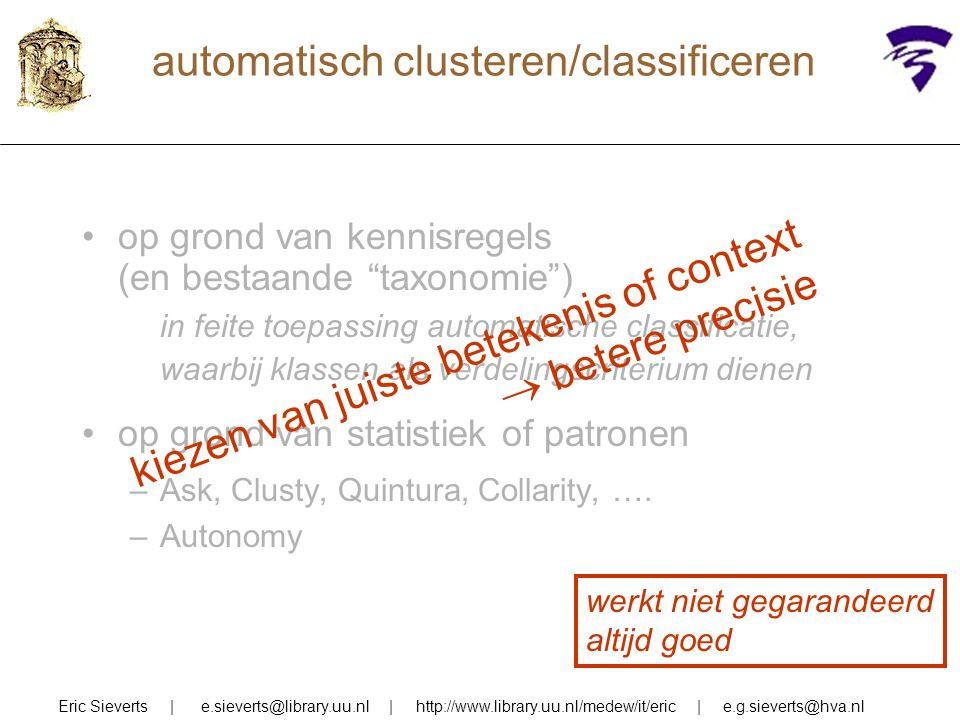 automatisch clusteren/classificeren Eric Sieverts | e.sieverts@library.uu.nl | http://www.library.uu.nl/medew/it/eric | e.g.sieverts@hva.nl op grond van kennisregels (en bestaande taxonomie ) in feite toepassing automatische classificatie, waarbij klassen als verdelingscriterium dienen op grond van statistiek of patronen –Ask, Clusty, Quintura, Collarity, ….