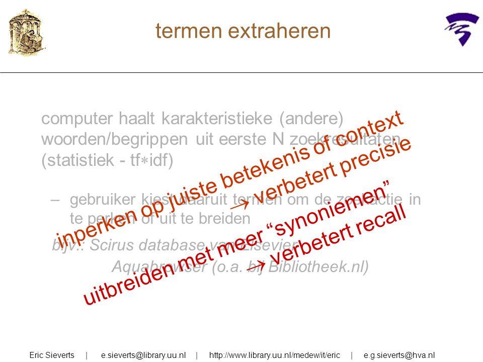 termen extraheren Eric Sieverts | e.sieverts@library.uu.nl | http://www.library.uu.nl/medew/it/eric | e.g.sieverts@hva.nl computer haalt karakteristieke (andere) woorden/begrippen uit eerste N zoekresultaten (statistiek - tf  idf) –gebruiker kiest daaruit termen om de zoekactie in te perken of uit te breiden bijv.: Scirus database van Elsevier Aquabrowser (o.a.