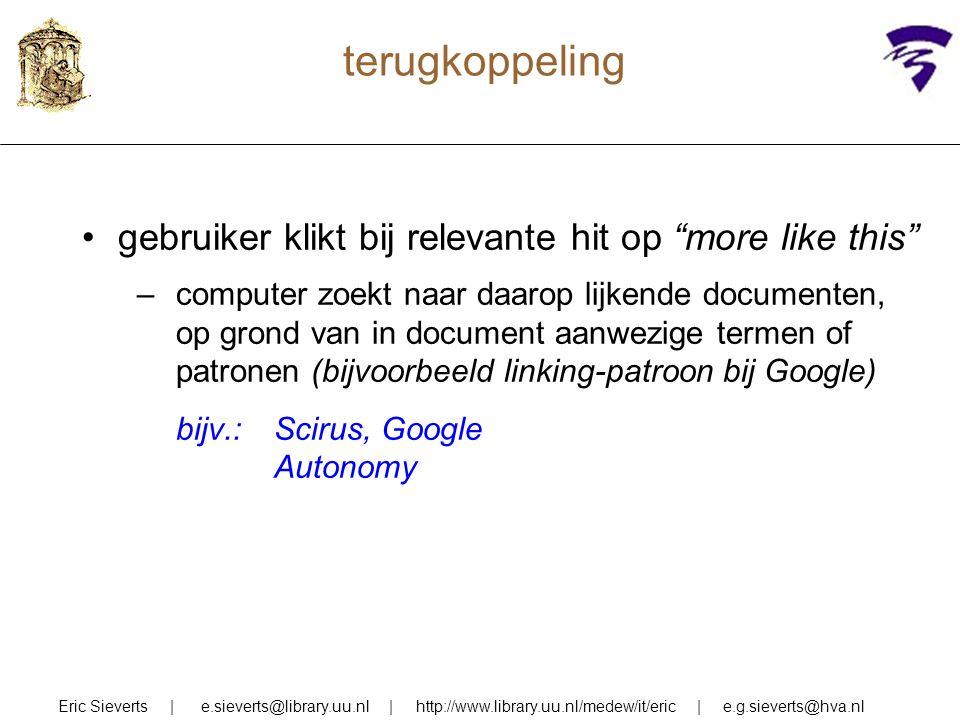 terugkoppeling gebruiker klikt bij relevante hit op more like this –computer zoekt naar daarop lijkende documenten, op grond van in document aanwezige termen of patronen (bijvoorbeeld linking-patroon bij Google) bijv.:Scirus, Google Autonomy Eric Sieverts | e.sieverts@library.uu.nl | http://www.library.uu.nl/medew/it/eric | e.g.sieverts@hva.nl