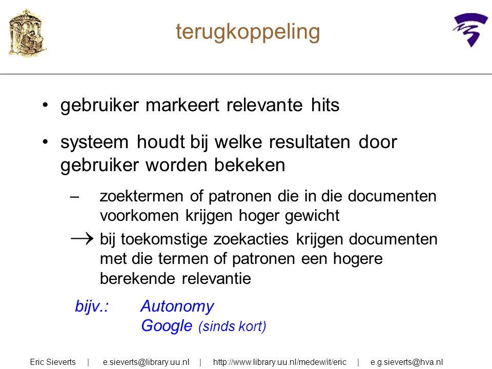 terugkoppeling gebruiker markeert relevante hits systeem houdt bij welke resultaten door gebruiker worden bekeken –zoektermen of patronen die in die documenten voorkomen krijgen hoger gewicht  bij toekomstige zoekacties krijgen documenten met die termen of patronen een hogere berekende relevantie bijv.: Autonomy Google (sinds kort) Eric Sieverts | e.sieverts@library.uu.nl | http://www.library.uu.nl/medew/it/eric | e.g.sieverts@hva.nl