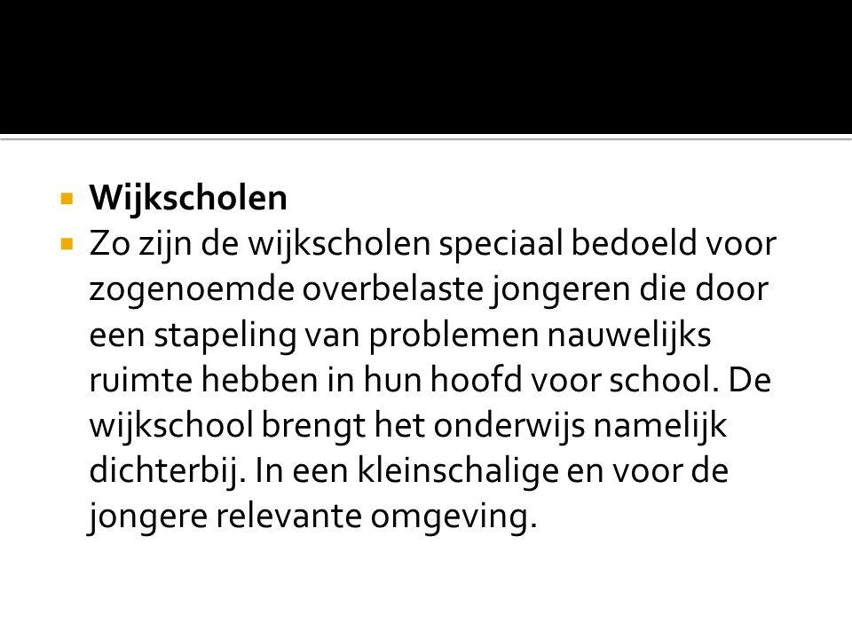  Wijkscholen  Zo zijn de wijkscholen speciaal bedoeld voor zogenoemde overbelaste jongeren die door een stapeling van problemen nauwelijks ruimte hebben in hun hoofd voor school.