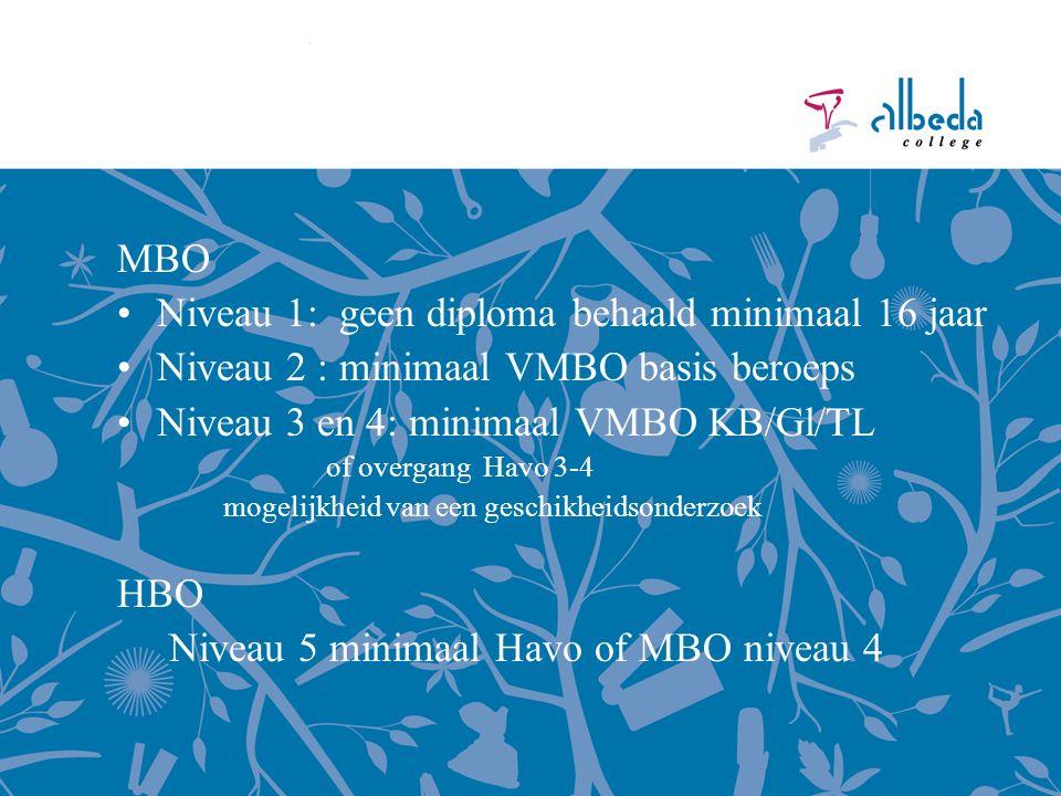 MBO Niveau 1: geen diploma behaald minimaal 16 jaar Niveau 2 : minimaal VMBO basis beroeps Niveau 3 en 4: minimaal VMBO KB/Gl/TL of overgang Havo 3-4 mogelijkheid van een geschikheidsonderzoek HBO Niveau 5 minimaal Havo of MBO niveau 4