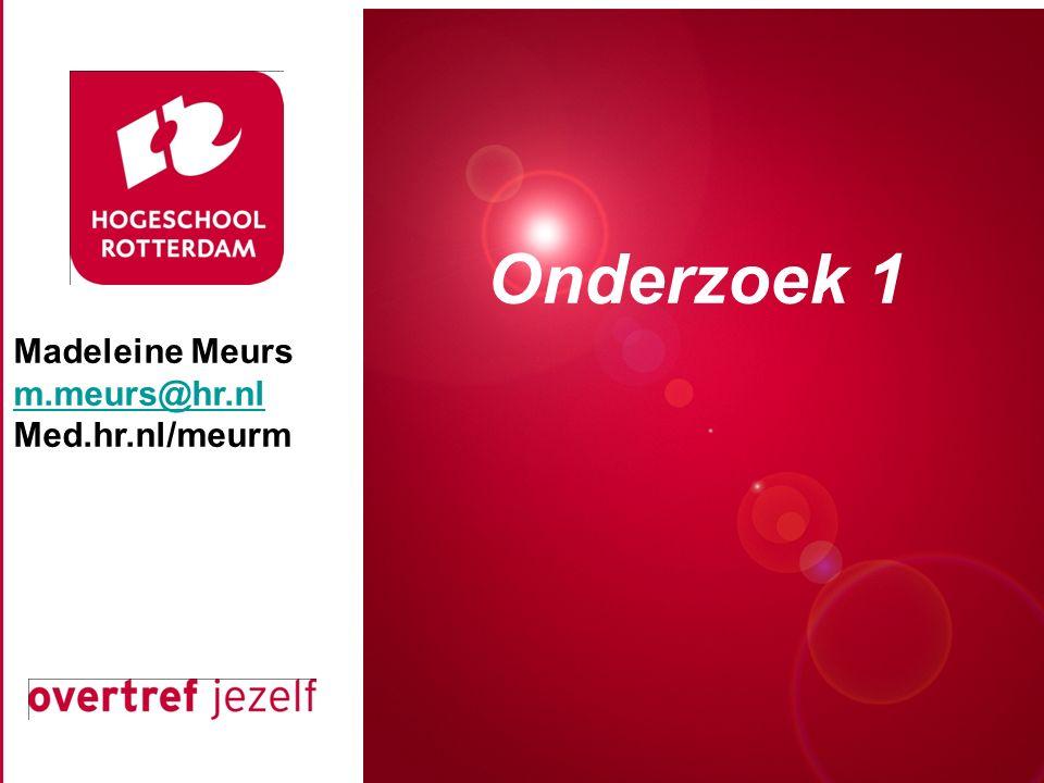 Madeleine Meurs m.meurs@hr.nl Med.hr.nl/meurm Presentatie titel Rotterdam, 00 januari 2007 Onderzoek 1