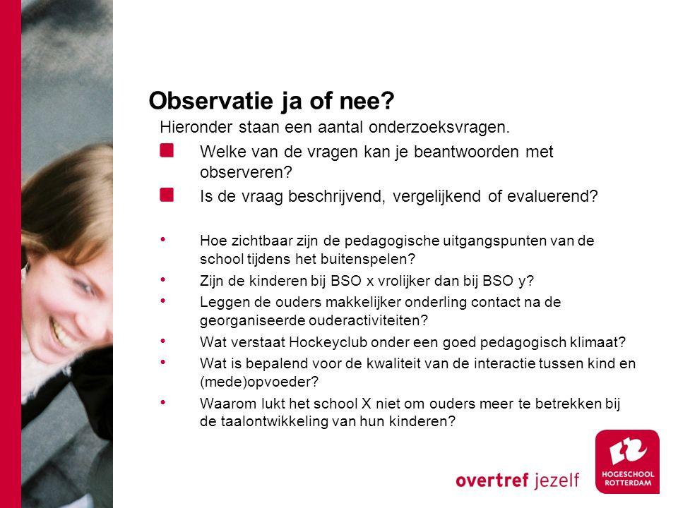 Observatie ja of nee? Hieronder staan een aantal onderzoeksvragen. Welke van de vragen kan je beantwoorden met observeren? Is de vraag beschrijvend, v