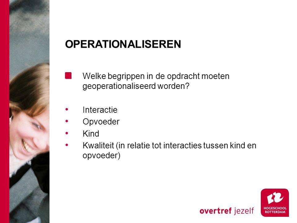 OPERATIONALISEREN Welke begrippen in de opdracht moeten geoperationaliseerd worden? Interactie Opvoeder Kind Kwaliteit (in relatie tot interacties tus