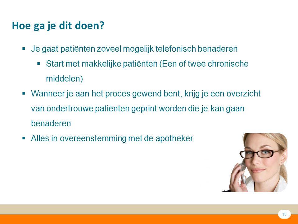 16 Hoe ga je dit doen?  Je gaat patiënten zoveel mogelijk telefonisch benaderen  Start met makkelijke patiënten (Een of twee chronische middelen) 