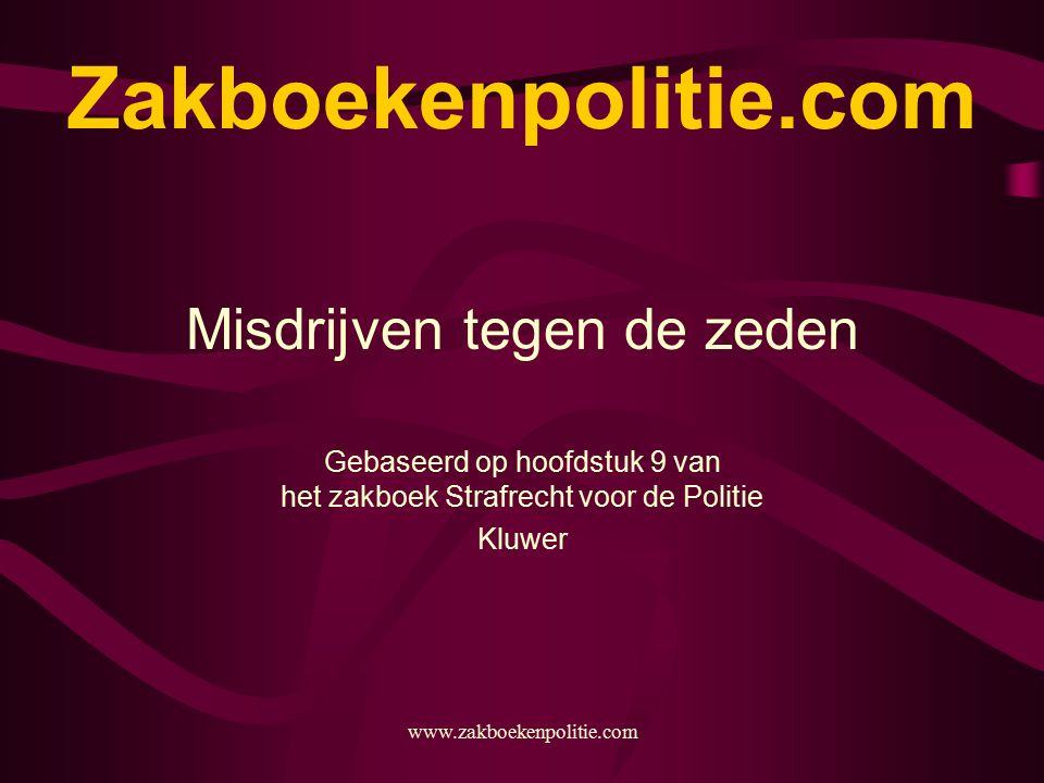 www.zakboekenpolitie.com Zakboekenpolitie.com Misdrijven tegen de zeden Gebaseerd op hoofdstuk 9 van het zakboek Strafrecht voor de Politie Kluwer