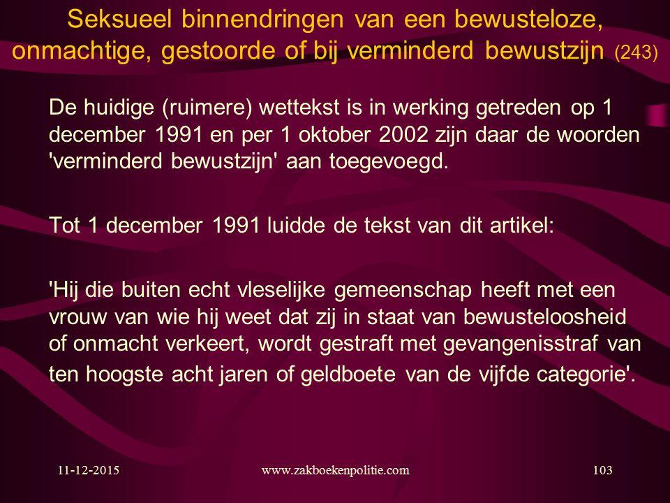 11-12-2015www.zakboekenpolitie.com103 Seksueel binnendringen van een bewusteloze, onmachtige, gestoorde of bij verminderd bewustzijn (243) De huidige (ruimere) wettekst is in werking getreden op 1 december 1991 en per 1 oktober 2002 zijn daar de woorden verminderd bewustzijn aan toegevoegd.