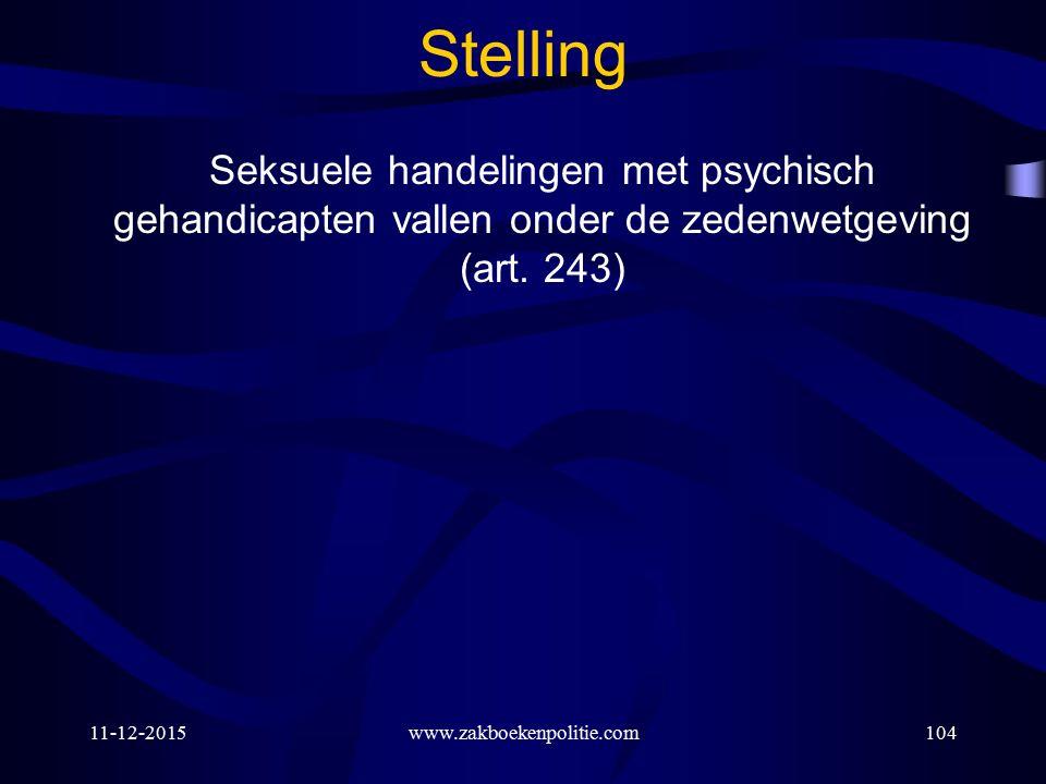 11-12-2015www.zakboekenpolitie.com104 Stelling Seksuele handelingen met psychisch gehandicapten vallen onder de zedenwetgeving (art.