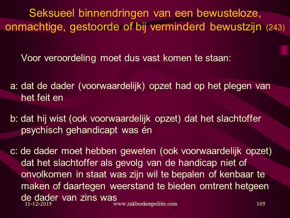 11-12-2015www.zakboekenpolitie.com105 Seksueel binnendringen van een bewusteloze, onmachtige, gestoorde of bij verminderd bewustzijn (243) Voor veroordeling moet dus vast komen te staan: a: dat de dader (voorwaardelijk) opzet had op het plegen van het feit en b: dat hij wist (ook voorwaardelijk opzet) dat het slachtoffer psychisch gehandicapt was én c: de dader moet hebben geweten (ook voorwaardelijk opzet) dat het slachtoffer als gevolg van de handicap niet of onvolkomen in staat was zijn wil te bepalen of kenbaar te maken of daartegen weerstand te bieden omtrent hetgeen de dader van zins was